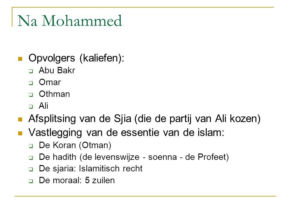 Na Mohammed Opvolgers (kaliefen):  Abu Bakr  Omar  Othman  Ali Afsplitsing van de Sjia (die de partij van Ali kozen) Vastlegging van de essentie v