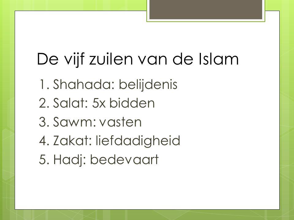 De vijf zuilen van de Islam 1. Shahada: belijdenis 2. Salat: 5x bidden 3. Sawm: vasten 4. Zakat: liefdadigheid 5. Hadj: bedevaart