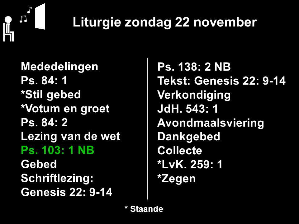 Liturgie zondag 22 november Mededelingen Ps. 84: 1 *Stil gebed *Votum en groet Ps. 84: 2 Lezing van de wet Ps. 103: 1 NB Gebed Schriftlezing: Genesis