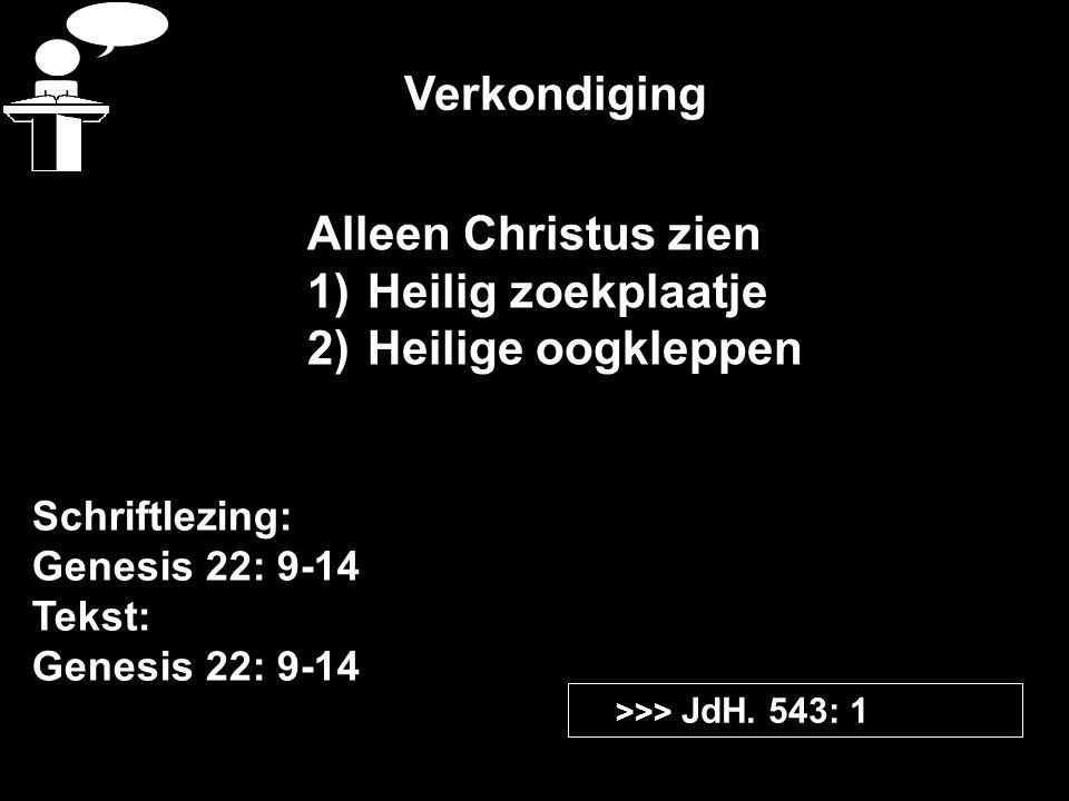 Verkondiging Schriftlezing: Genesis 22: 9-14 Tekst: Genesis 22: 9-14 >>> JdH. 543: 1 Alleen Christus zien 1)Heilig zoekplaatje 2)Heilige oogkleppen