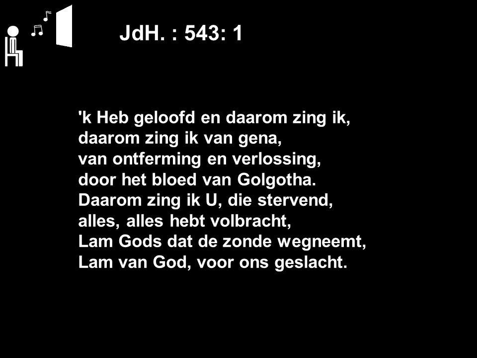 JdH. : 543: 1 'k Heb geloofd en daarom zing ik, daarom zing ik van gena, van ontferming en verlossing, door het bloed van Golgotha. Daarom zing ik U,