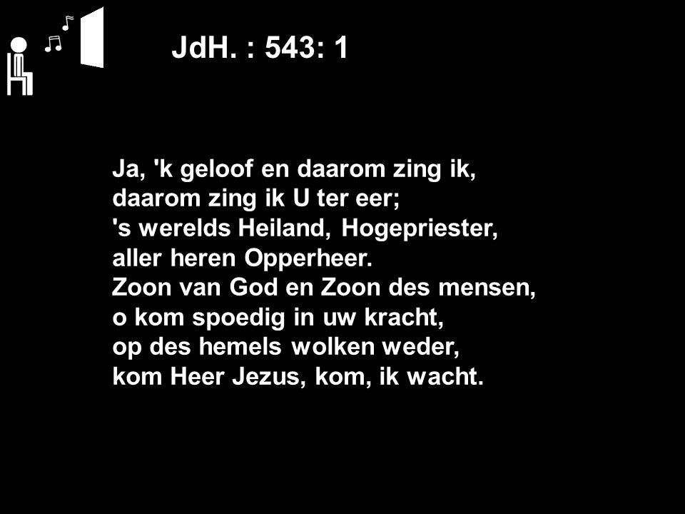JdH. : 543: 1 Ja, 'k geloof en daarom zing ik, daarom zing ik U ter eer; 's werelds Heiland, Hogepriester, aller heren Opperheer. Zoon van God en Zoon