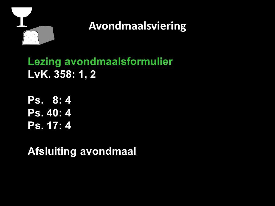 Avondmaalsviering Lezing avondmaalsformulier LvK. 358: 1, 2 Ps. 8: 4 Ps. 40: 4 Ps. 17: 4 Afsluiting avondmaal