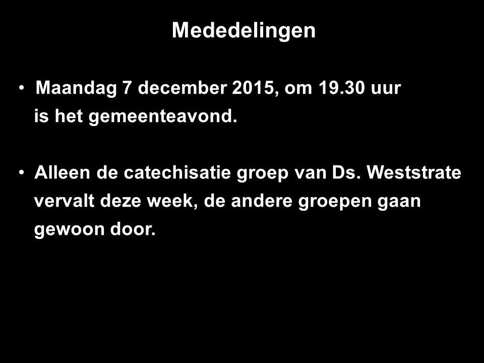Mededelingen Maandag 7 december 2015, om 19.30 uur is het gemeenteavond. Alleen de catechisatie groep van Ds. Weststrate vervalt deze week, de andere