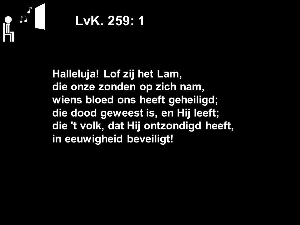LvK. 259: 1 Halleluja! Lof zij het Lam, die onze zonden op zich nam, wiens bloed ons heeft geheiligd; die dood geweest is, en Hij leeft; die 't volk,