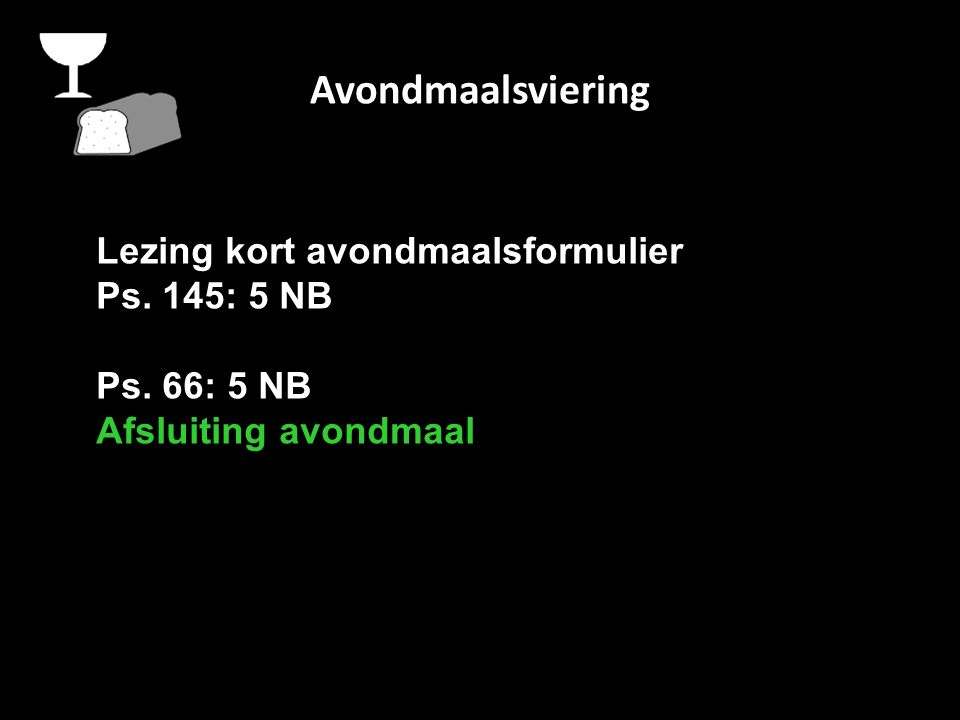Avondmaalsviering Lezing kort avondmaalsformulier Ps. 145: 5 NB Ps. 66: 5 NB Afsluiting avondmaal