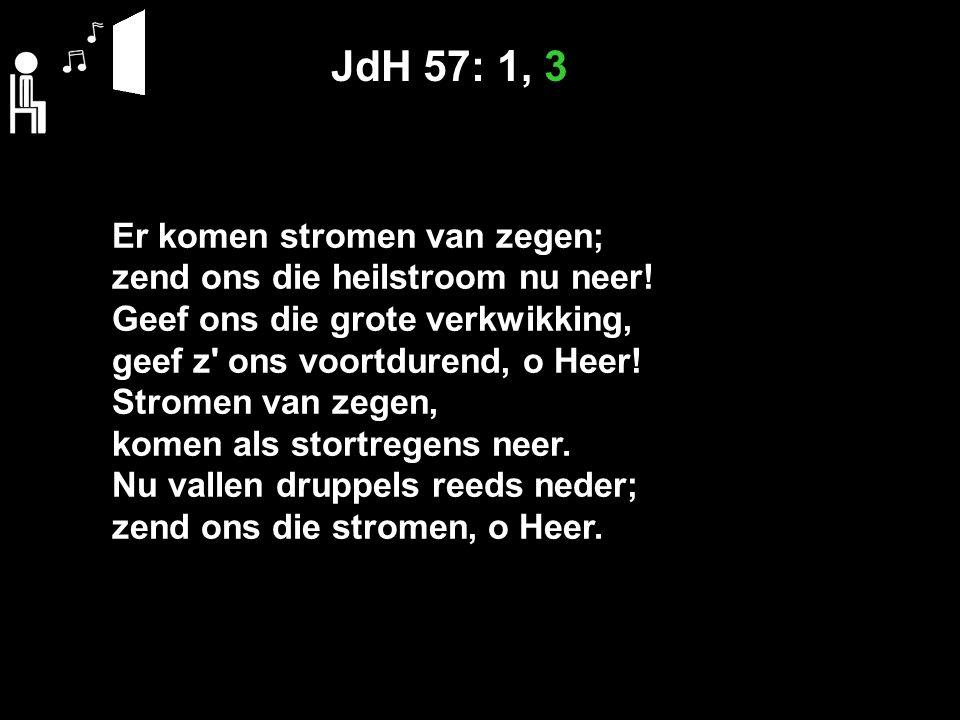 JdH 57: 1, 3 Er komen stromen van zegen; zend ons die heilstroom nu neer.