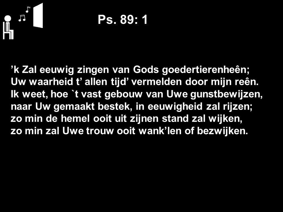 Ps. 89: 1 'k Zal eeuwig zingen van Gods goedertierenheên; Uw waarheid t' allen tijd' vermelden door mijn reên. Ik weet, hoe `t vast gebouw van Uwe gun