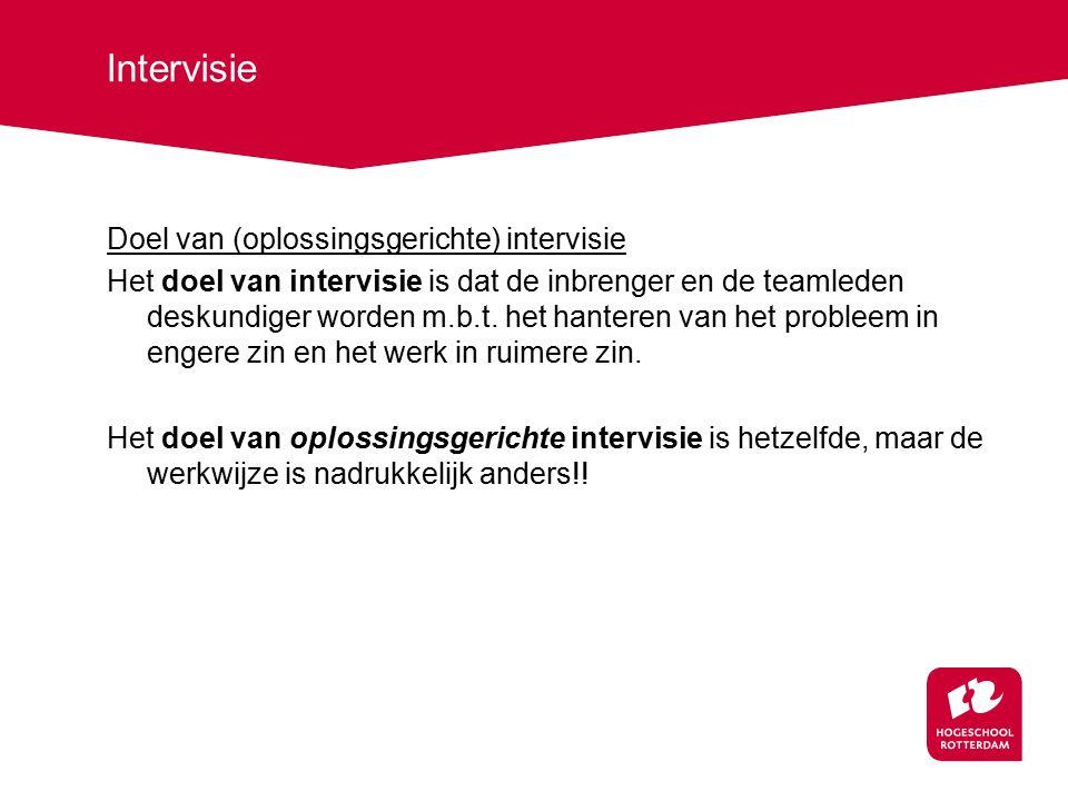 Intervisie Doel van (oplossingsgerichte) intervisie Het doel van intervisie is dat de inbrenger en de teamleden deskundiger worden m.b.t. het hanteren