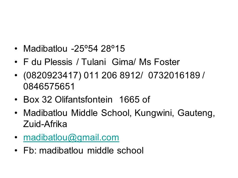 Madibatlou -25º54 28º15 F du Plessis / Tulani Gima/ Ms Foster (0820923417) 011 206 8912/ 0732016189 / 0846575651 Box 32 Olifantsfontein 1665 of Madibatlou Middle School, Kungwini, Gauteng, Zuid-Afrika madibatlou@gmail.com Fb: madibatlou middle school