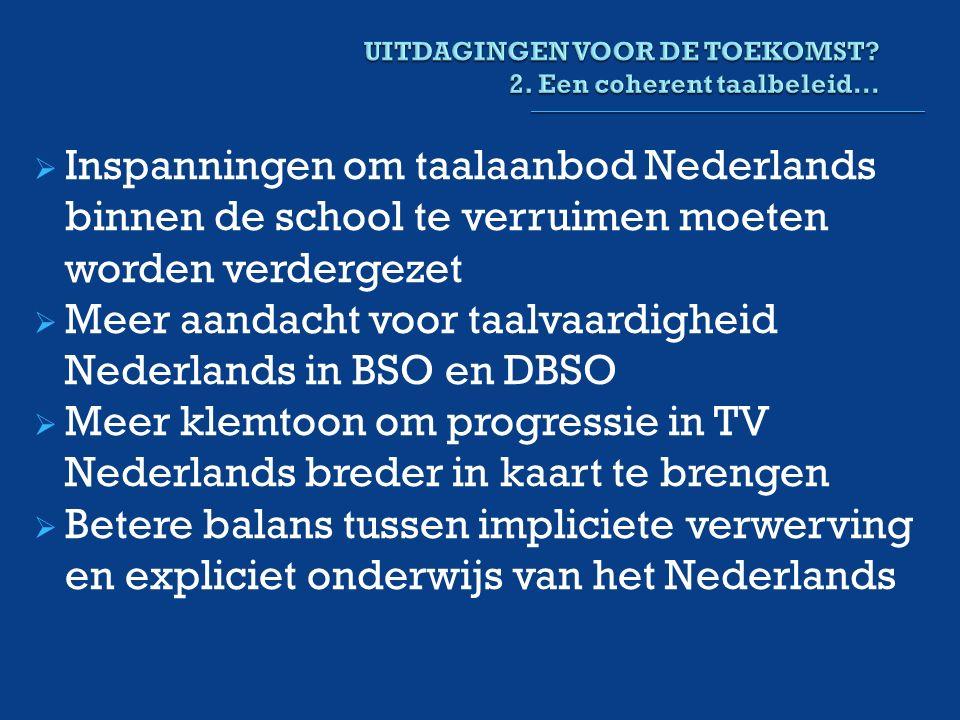  Inspanningen om taalaanbod Nederlands binnen de school te verruimen moeten worden verdergezet  Meer aandacht voor taalvaardigheid Nederlands in BSO en DBSO  Meer klemtoon om progressie in TV Nederlands breder in kaart te brengen  Betere balans tussen impliciete verwerving en expliciet onderwijs van het Nederlands