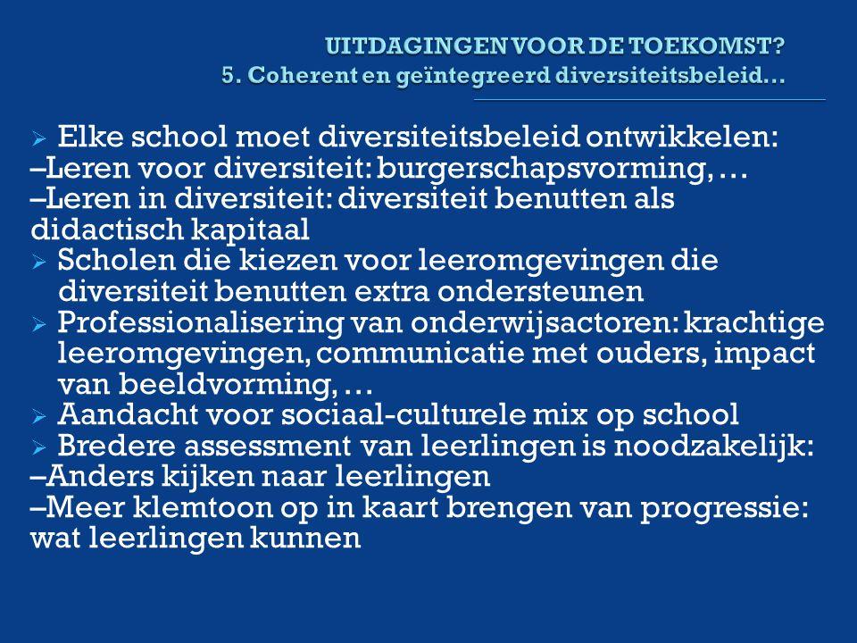  Elke school moet diversiteitsbeleid ontwikkelen: –Leren voor diversiteit: burgerschapsvorming, … –Leren in diversiteit: diversiteit benutten als didactisch kapitaal  Scholen die kiezen voor leeromgevingen die diversiteit benutten extra ondersteunen  Professionalisering van onderwijsactoren: krachtige leeromgevingen, communicatie met ouders, impact van beeldvorming, …  Aandacht voor sociaal-culturele mix op school  Bredere assessment van leerlingen is noodzakelijk: –Anders kijken naar leerlingen –Meer klemtoon op in kaart brengen van progressie: wat leerlingen kunnen