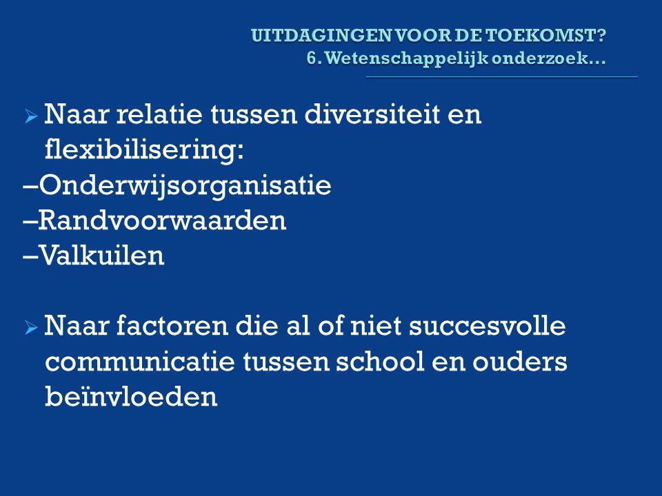  Naar relatie tussen diversiteit en flexibilisering: –Onderwijsorganisatie –Randvoorwaarden –Valkuilen  Naar factoren die al of niet succesvolle communicatie tussen school en ouders beïnvloeden