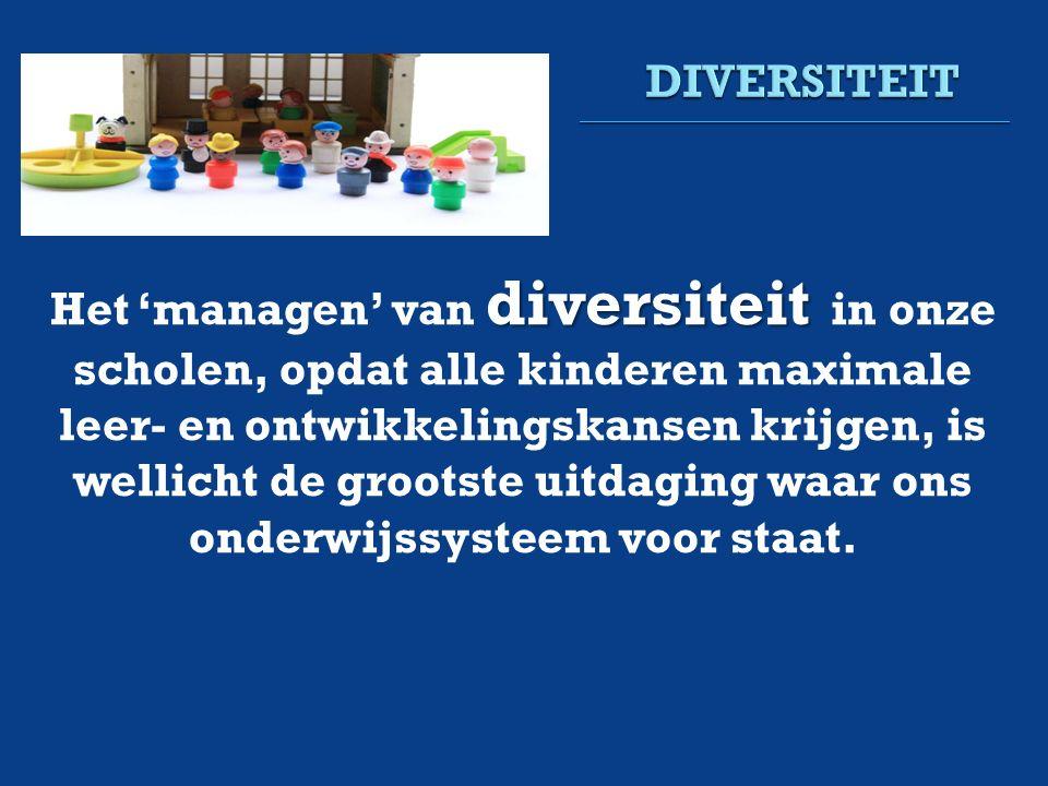 diversiteit Het 'managen' van diversiteit in onze scholen, opdat alle kinderen maximale leer- en ontwikkelingskansen krijgen, is wellicht de grootste uitdaging waar ons onderwijssysteem voor staat.