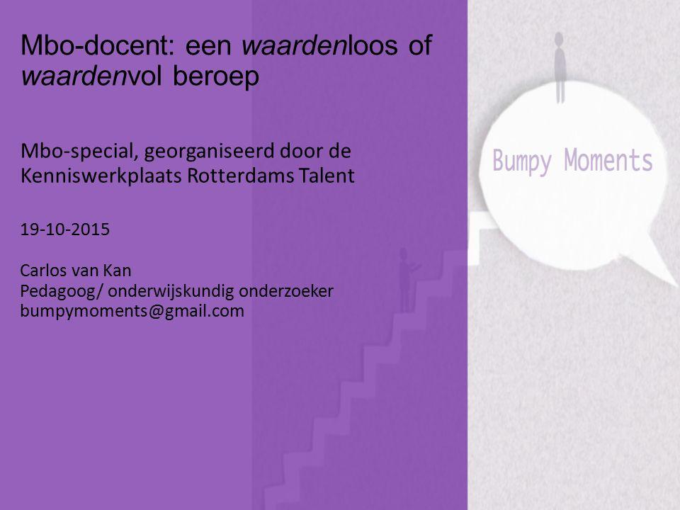 Mbo-docent: een waardenloos of waardenvol beroep Mbo-special, georganiseerd door de Kenniswerkplaats Rotterdams Talent 19-10-2015 Carlos van Kan Pedag