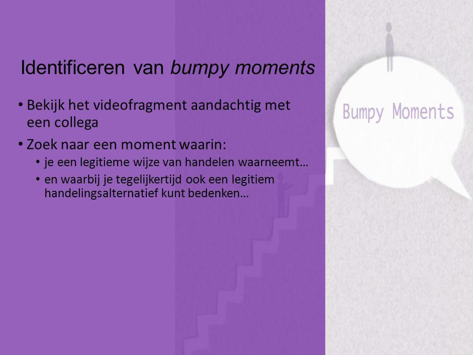 Identificeren van bumpy moments Bekijk het videofragment aandachtig met een collega Zoek naar een moment waarin: je een legitieme wijze van handelen w
