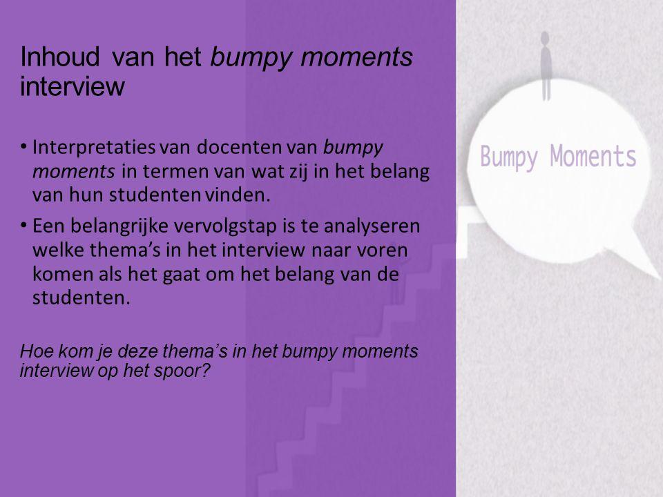 Inhoud van het bumpy moments interview Interpretaties van docenten van bumpy moments in termen van wat zij in het belang van hun studenten vinden. Een