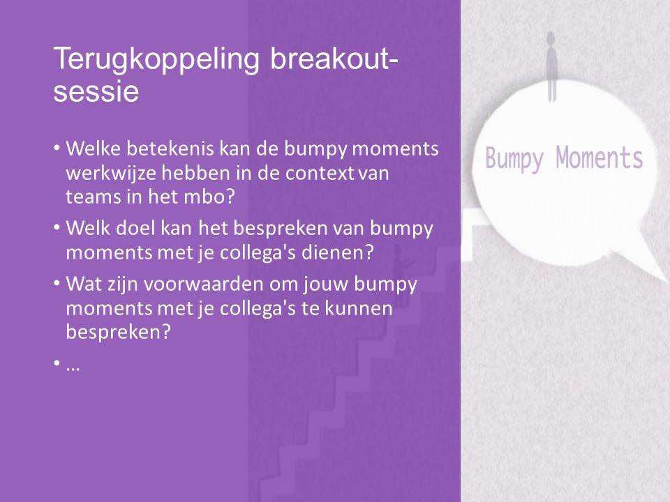 Terugkoppeling breakout- sessie Welke betekenis kan de bumpy moments werkwijze hebben in de context van teams in het mbo? Welk doel kan het bespreken