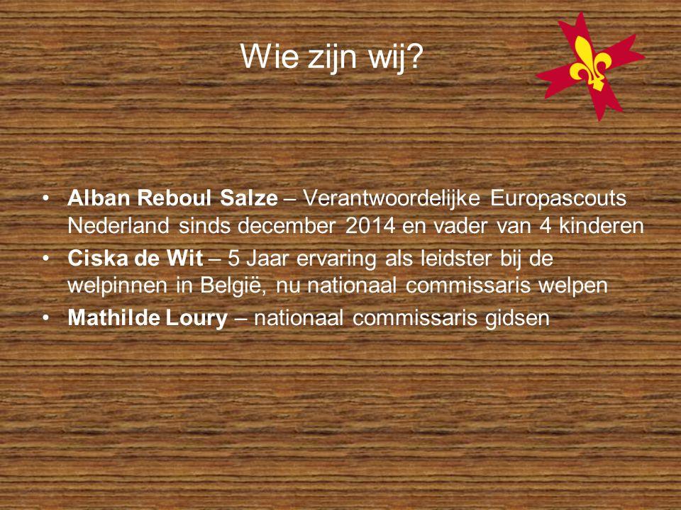Wie zijn wij? Alban Reboul Salze – Verantwoordelijke Europascouts Nederland sinds december 2014 en vader van 4 kinderen Ciska de Wit – 5 Jaar ervaring