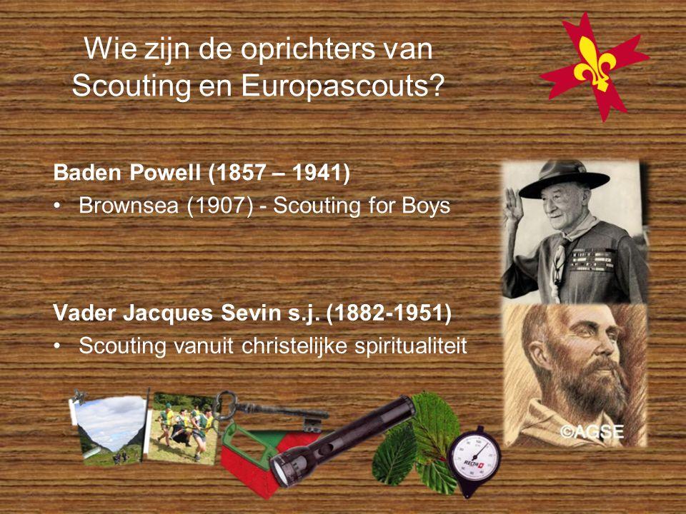 Wie zijn de oprichters van Scouting en Europascouts? Baden Powell (1857 – 1941) Brownsea (1907) - Scouting for Boys Vader Jacques Sevin s.j. (1882-195