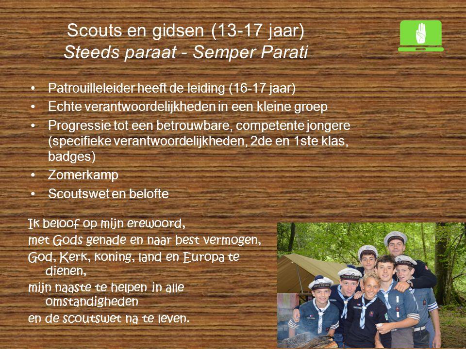 Scouts en gidsen (13-17 jaar) Steeds paraat - Semper Parati Patrouilleleider heeft de leiding (16-17 jaar) Echte verantwoordelijkheden in een kleine g