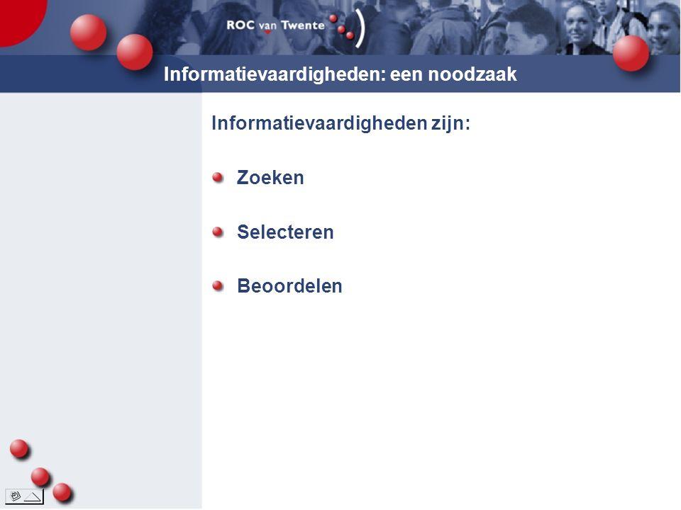 Informatievaardigheden: een noodzaak Informatievaardigheden zijn: Zoeken Selecteren Beoordelen