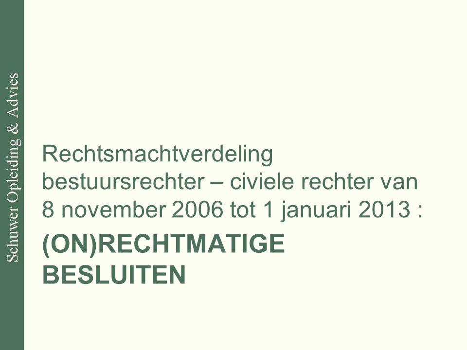 (ON)RECHTMATIGE BESLUITEN Rechtsmachtverdeling bestuursrechter – civiele rechter van 8 november 2006 tot 1 januari 2013 :