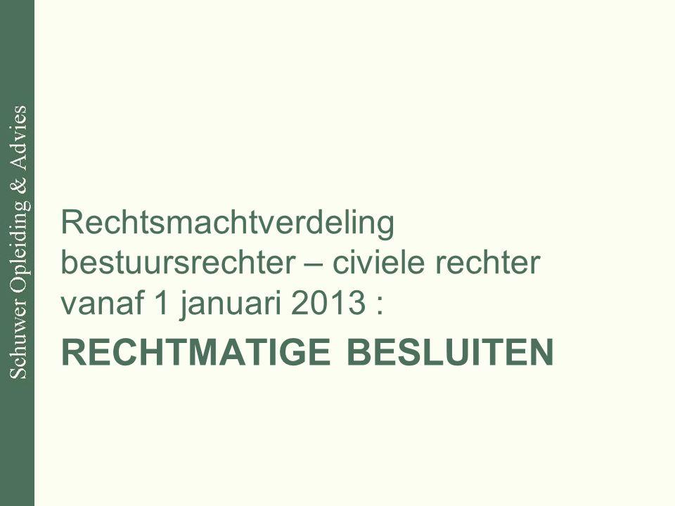 RECHTMATIGE BESLUITEN Rechtsmachtverdeling bestuursrechter – civiele rechter vanaf 1 januari 2013 :