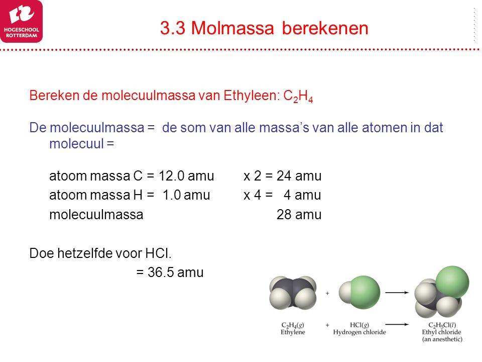 3.3 Molmassa berekenen Bereken de molecuulmassa van Ethyleen: C 2 H 4 De molecuulmassa = de som van alle massa's van alle atomen in dat molecuul = ato