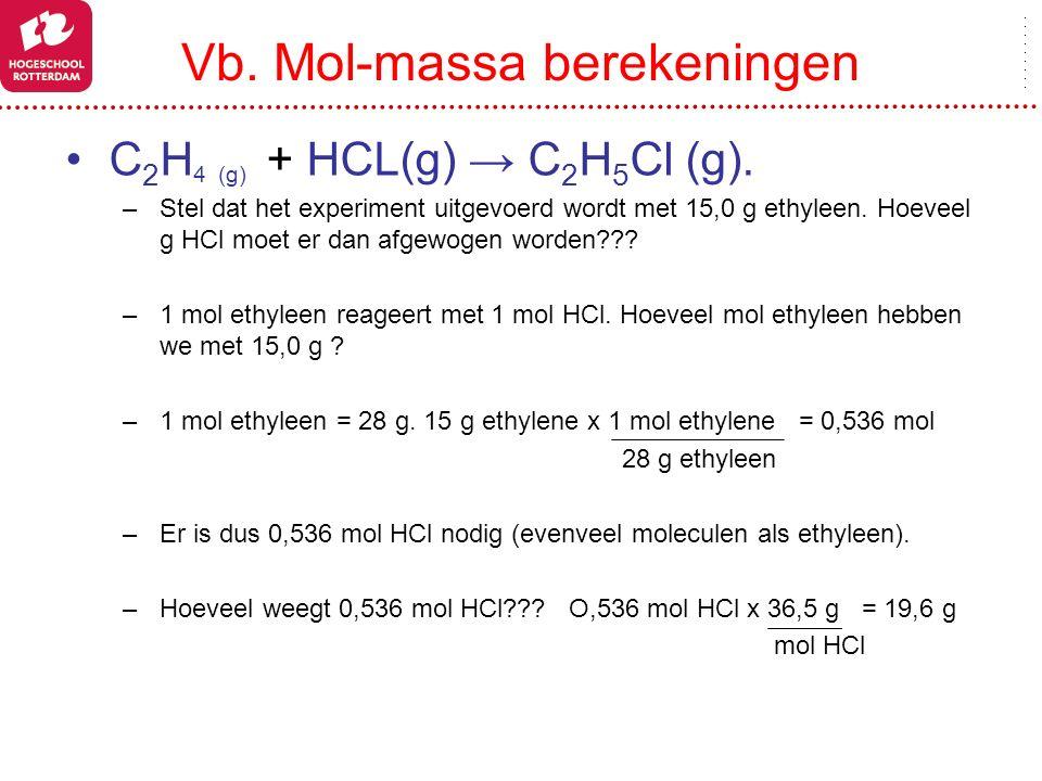 Vb. Mol-massa berekeningen C 2 H 4 (g) + HCL(g) → C 2 H 5 Cl (g). –Stel dat het experiment uitgevoerd wordt met 15,0 g ethyleen. Hoeveel g HCl moet er