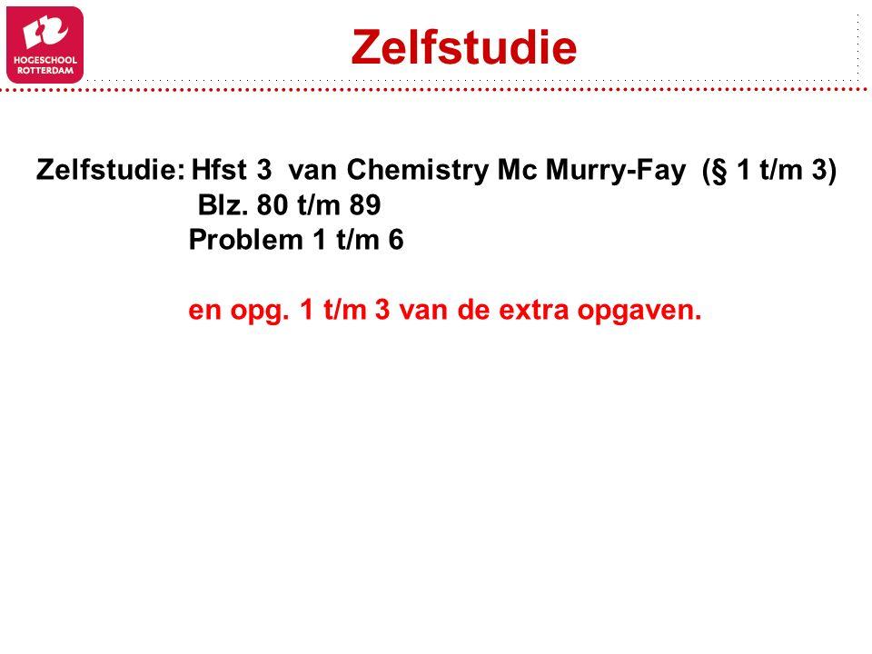 Zelfstudie Zelfstudie: Hfst 3 van Chemistry Mc Murry-Fay (§ 1 t/m 3) Blz. 80 t/m 89 Problem 1 t/m 6 en opg. 1 t/m 3 van de extra opgaven.
