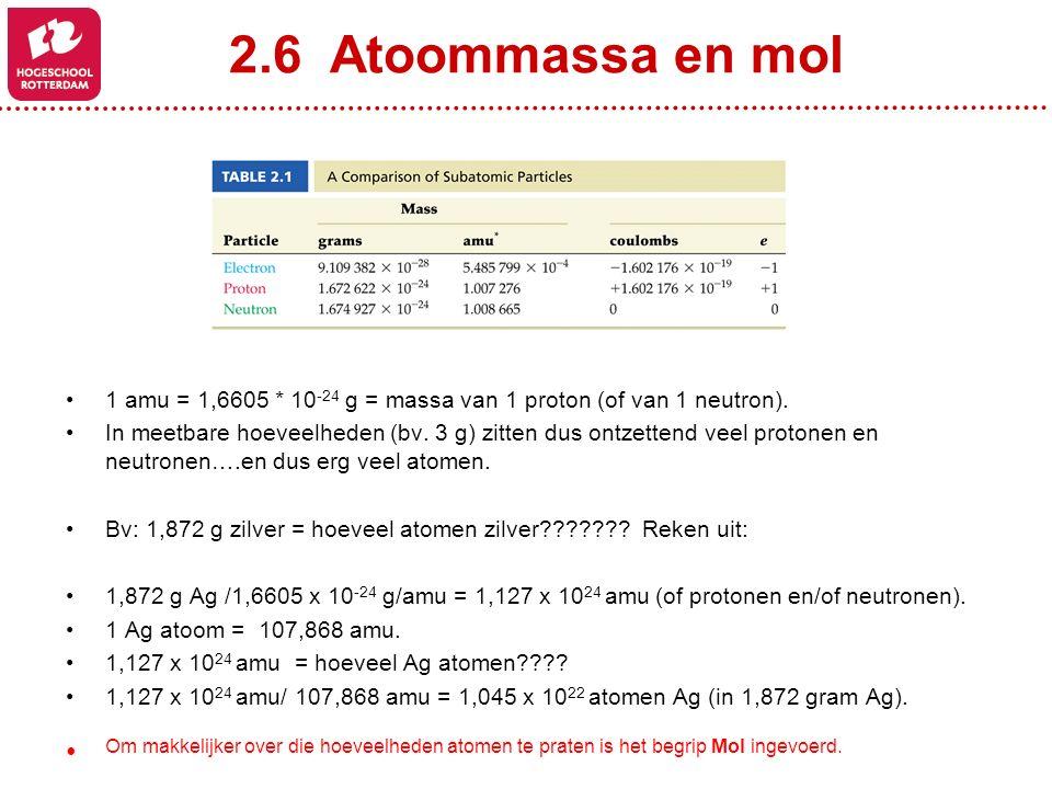 2.6 Atoommassa en mol 1 amu = 1,6605 * 10 -24 g = massa van 1 proton (of van 1 neutron). In meetbare hoeveelheden (bv. 3 g) zitten dus ontzettend veel