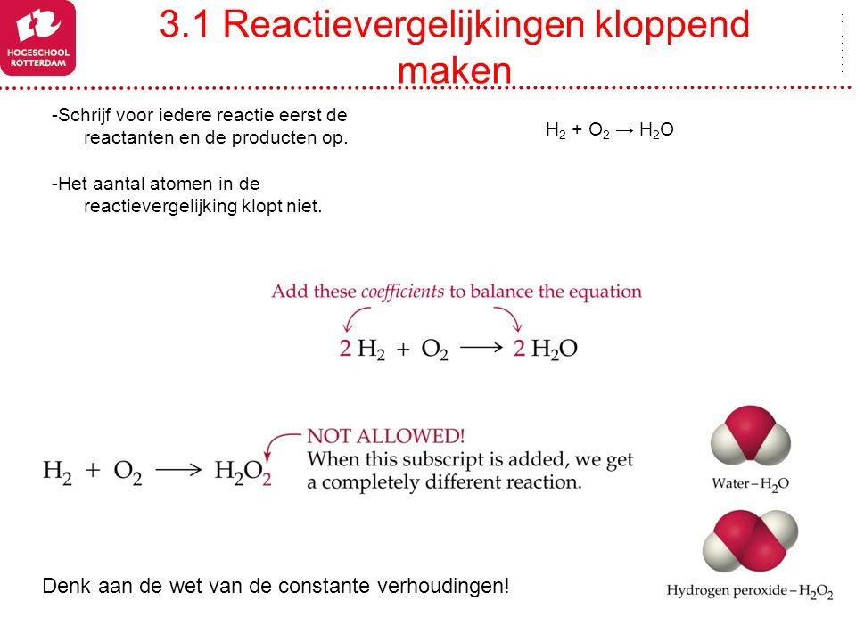 3.1 Reactievergelijkingen kloppend maken -Schrijf voor iedere reactie eerst de reactanten en de producten op. -Het aantal atomen in de reactievergelij