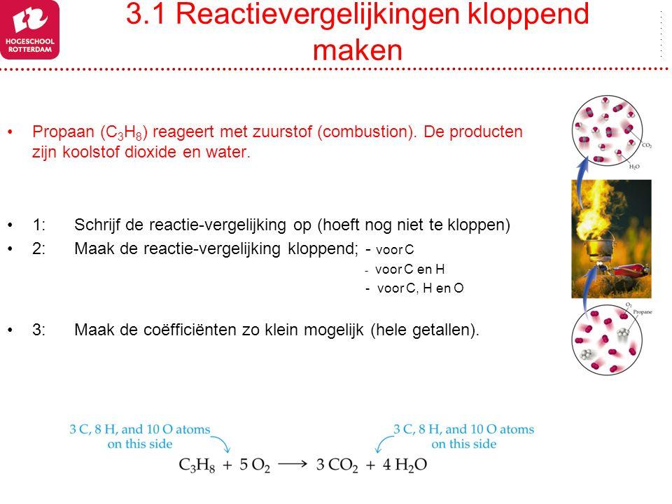 3.1 Reactievergelijkingen kloppend maken Propaan (C 3 H 8 ) reageert met zuurstof (combustion). De producten zijn koolstof dioxide en water. 1:Schrijf
