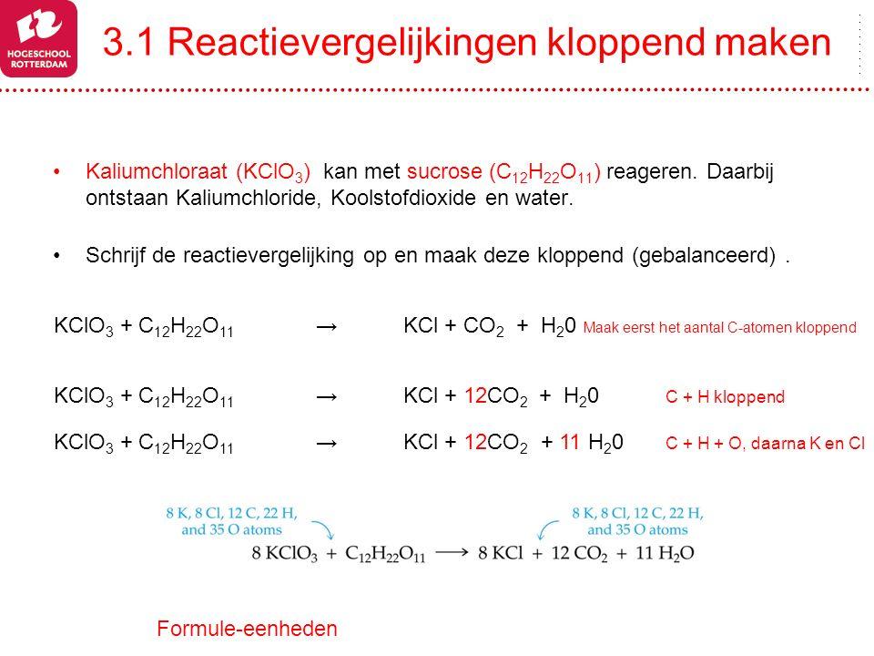 3.1 Reactievergelijkingen kloppend maken Kaliumchloraat (KClO 3 ) kan met sucrose (C 12 H 22 O 11 ) reageren. Daarbij ontstaan Kaliumchloride, Koolsto