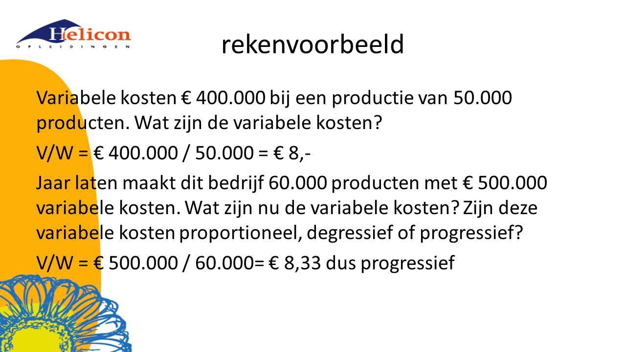 rekenvoorbeeld Variabele kosten € 400.000 bij een productie van 50.000 producten. Wat zijn de variabele kosten? V/W = € 400.000 / 50.000 = € 8,- Jaar
