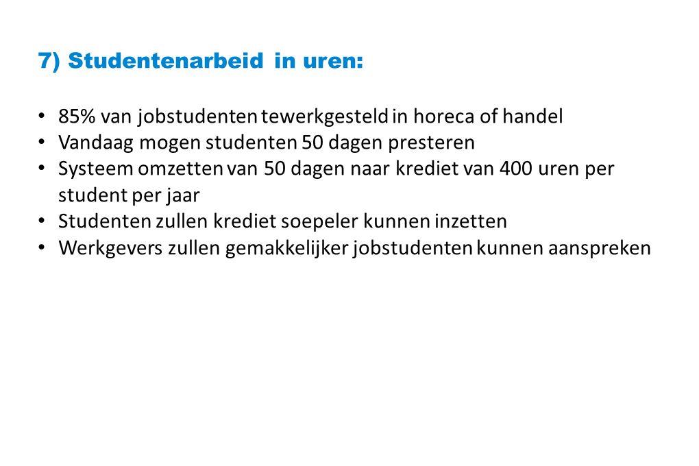 7) Studentenarbeid in uren: 85% van jobstudenten tewerkgesteld in horeca of handel Vandaag mogen studenten 50 dagen presteren Systeem omzetten van 50