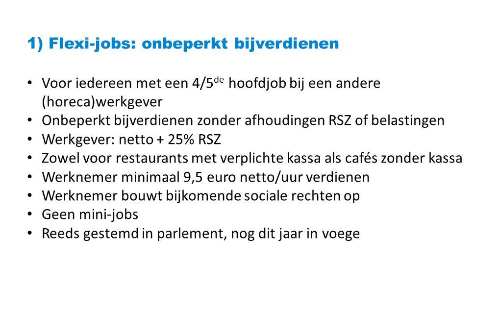 1) Flexi-jobs: onbeperkt bijverdienen Voor iedereen met een 4/5 de hoofdjob bij een andere (horeca)werkgever Onbeperkt bijverdienen zonder afhoudingen RSZ of belastingen Werkgever: netto + 25% RSZ Zowel voor restaurants met verplichte kassa als cafés zonder kassa Werknemer minimaal 9,5 euro netto/uur verdienen Werknemer bouwt bijkomende sociale rechten op Geen mini-jobs Reeds gestemd in parlement, nog dit jaar in voege