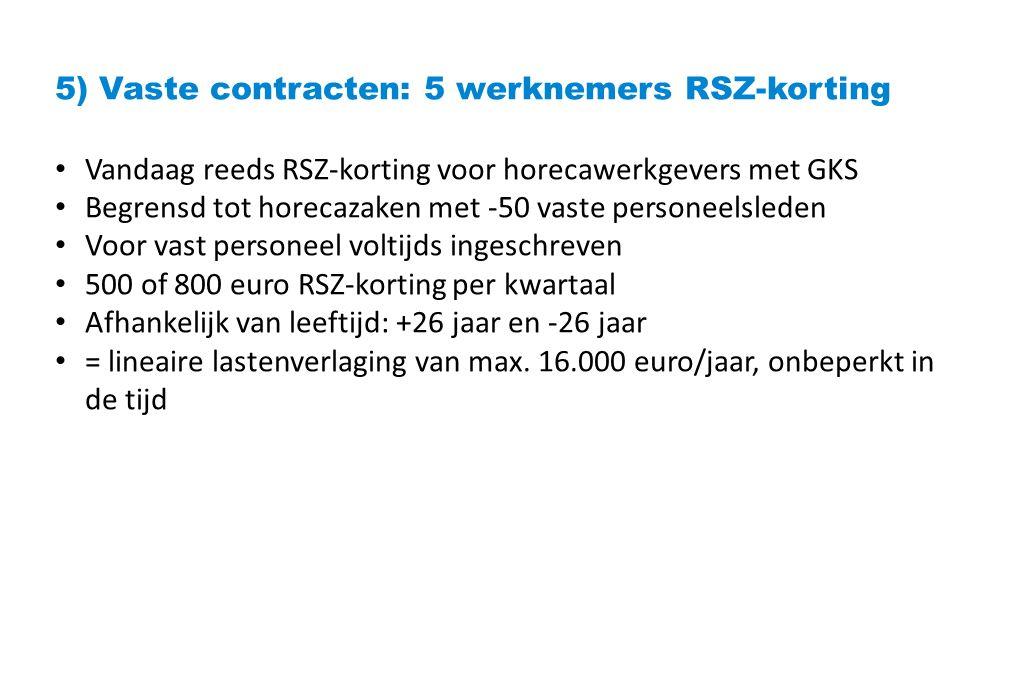5) Vaste contracten: 5 werknemers RSZ-korting Vandaag reeds RSZ-korting voor horecawerkgevers met GKS Begrensd tot horecazaken met -50 vaste personeelsleden Voor vast personeel voltijds ingeschreven 500 of 800 euro RSZ-korting per kwartaal Afhankelijk van leeftijd: +26 jaar en -26 jaar = lineaire lastenverlaging van max.