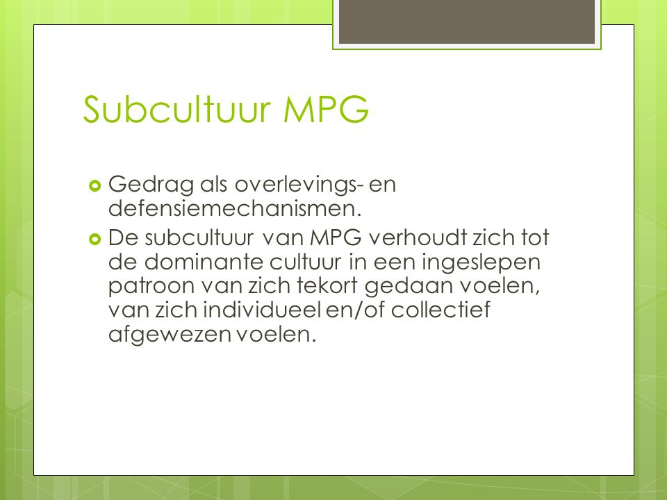 Subcultuur MPG  Gedrag als overlevings- en defensiemechanismen.  De subcultuur van MPG verhoudt zich tot de dominante cultuur in een ingeslepen patr