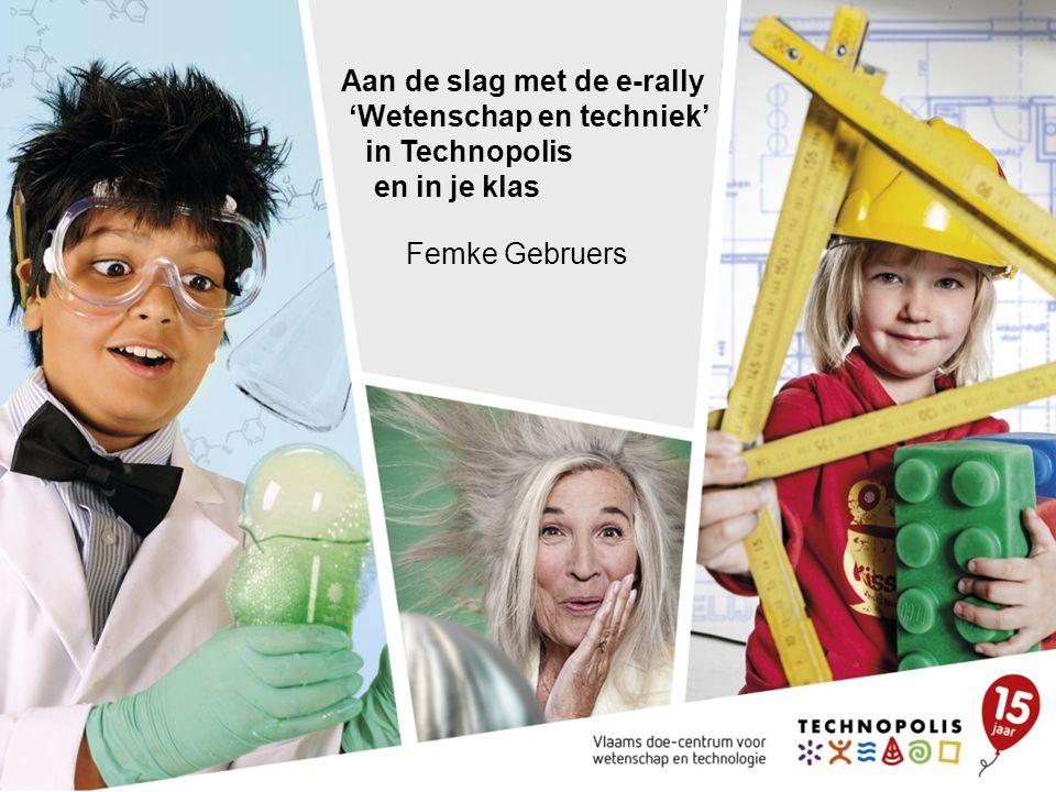 Aan de slag met de e-rally 'Wetenschap en techniek' in Technopolis en in je klas Femke Gebruers