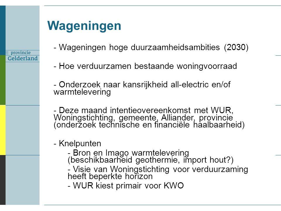 Wageningen - Wageningen hoge duurzaamheidsambities (2030) - Hoe verduurzamen bestaande woningvoorraad - Onderzoek naar kansrijkheid all-electric en/of warmtelevering - Deze maand intentieovereenkomst met WUR, Woningstichting, gemeente, Alliander, provincie (onderzoek technische en financiële haalbaarheid) - Knelpunten - Bron en Imago warmtelevering (beschikbaarheid geothermie, import hout ) - Visie van Woningstichting voor verduurzaming heeft beperkte horizon - WUR kiest primair voor KWO