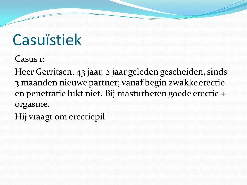 Casuïstiek Casus 1: Heer Gerritsen, 43 jaar, 2 jaar geleden gescheiden, sinds 3 maanden nieuwe partner; vanaf begin zwakke erectie en penetratie lukt