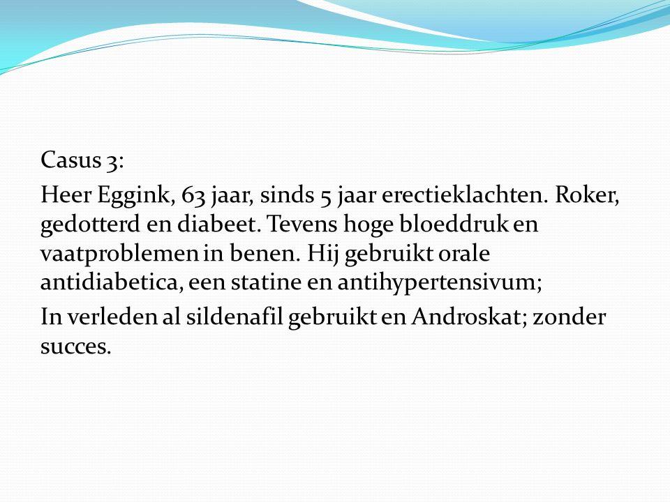 Casus 3: Heer Eggink, 63 jaar, sinds 5 jaar erectieklachten. Roker, gedotterd en diabeet. Tevens hoge bloeddruk en vaatproblemen in benen. Hij gebruik