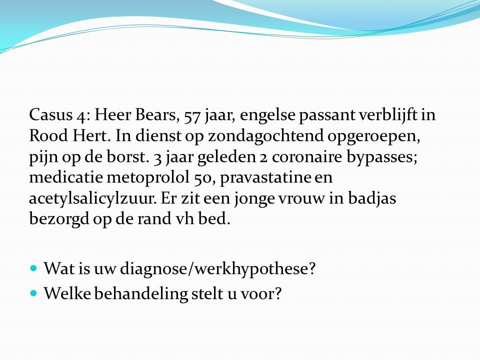 Casus 4: Heer Bears, 57 jaar, engelse passant verblijft in Rood Hert. In dienst op zondagochtend opgeroepen, pijn op de borst. 3 jaar geleden 2 corona