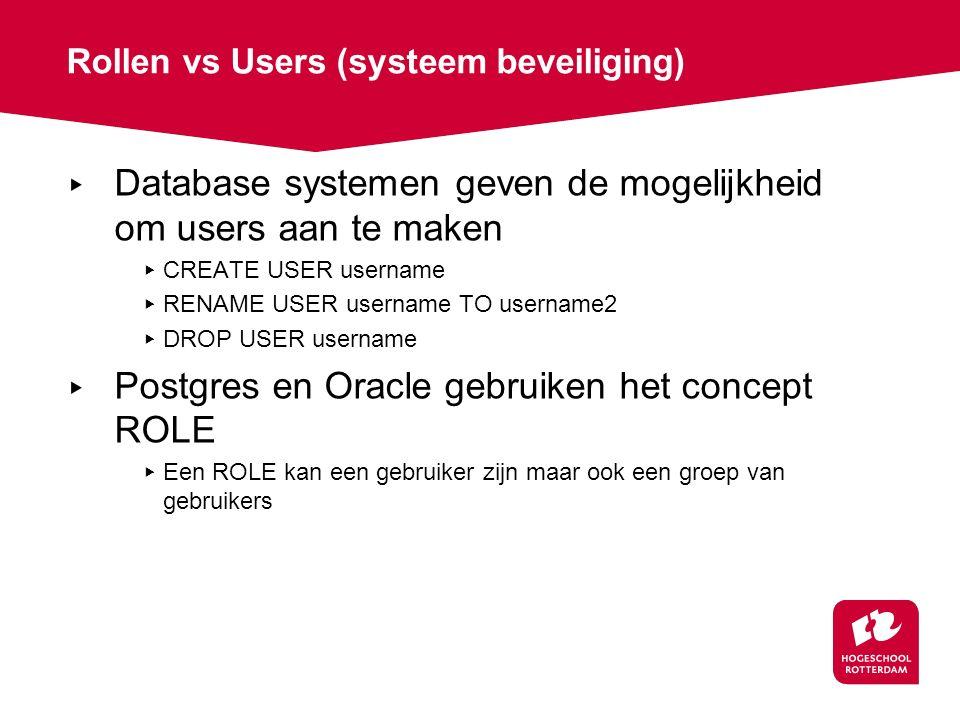 Rollen vs Users (systeem beveiliging) ▸ Database systemen geven de mogelijkheid om users aan te maken ▸ CREATE USER username ▸ RENAME USER username TO username2 ▸ DROP USER username ▸ Postgres en Oracle gebruiken het concept ROLE ▸ Een ROLE kan een gebruiker zijn maar ook een groep van gebruikers