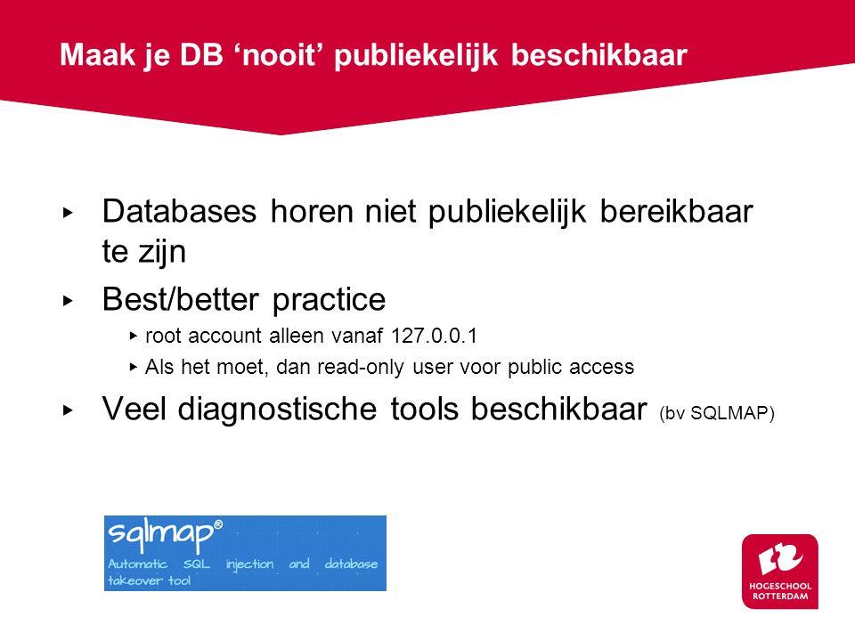 Maak je DB 'nooit' publiekelijk beschikbaar ▸ Databases horen niet publiekelijk bereikbaar te zijn ▸ Best/better practice ▸ root account alleen vanaf 127.0.0.1 ▸ Als het moet, dan read-only user voor public access ▸ Veel diagnostische tools beschikbaar (bv SQLMAP)