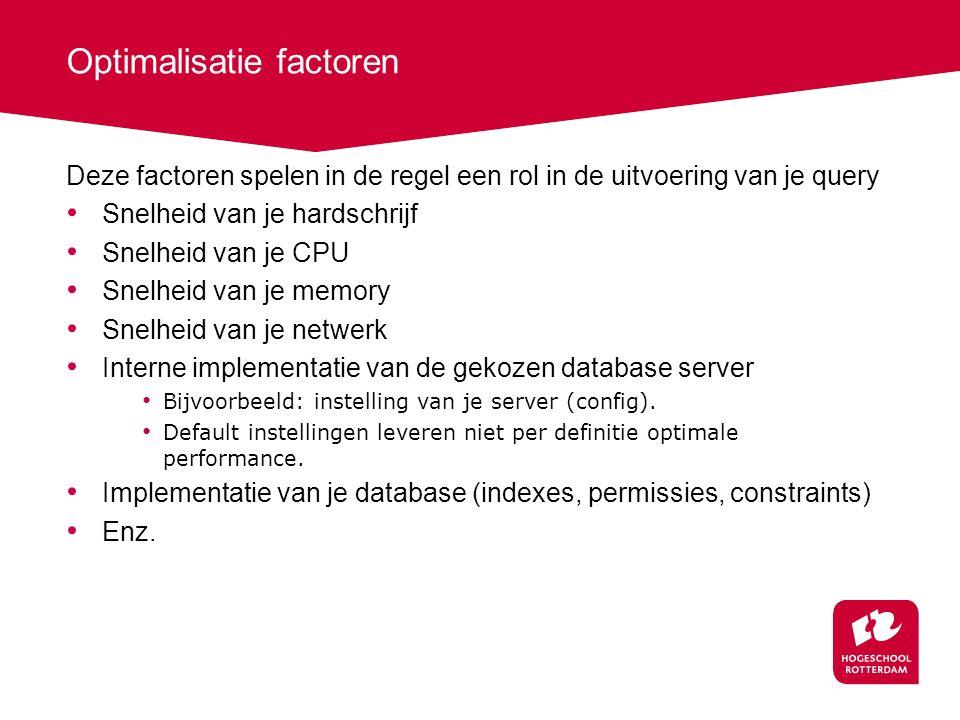 Optimalisatie factoren Deze factoren spelen in de regel een rol in de uitvoering van je query Snelheid van je hardschrijf Snelheid van je CPU Snelheid van je memory Snelheid van je netwerk Interne implementatie van de gekozen database server Bijvoorbeeld: instelling van je server (config).