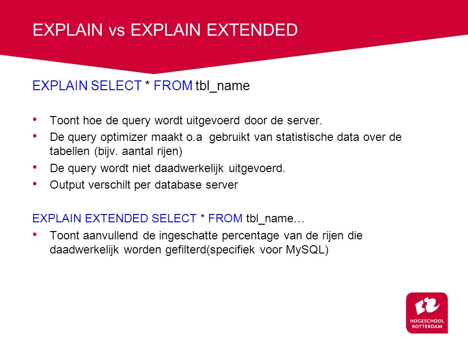 EXPLAIN vs EXPLAIN EXTENDED EXPLAIN SELECT * FROM tbl_name Toont hoe de query wordt uitgevoerd door de server.