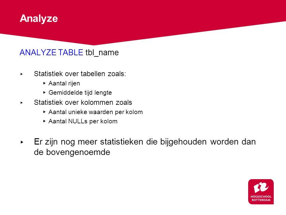 Analyze ANALYZE TABLE tbl_name ▸ Statistiek over tabellen zoals: ▸ Aantal rijen ▸ Gemiddelde tijd lengte ▸ Statistiek over kolommen zoals ▸ Aantal unieke waarden per kolom ▸ Aantal NULLs per kolom ▸ Er zijn nog meer statistieken die bijgehouden worden dan de bovengenoemde